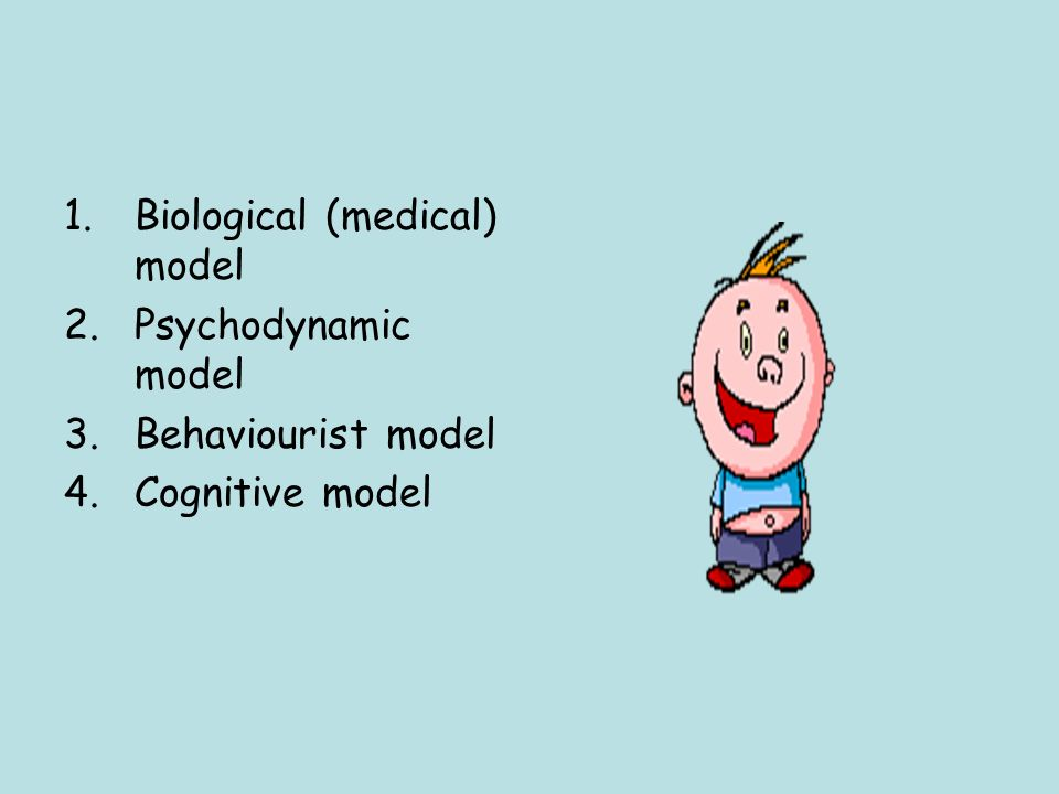 1.Biological (medical) model 2.Psychodynamic model 3.Behaviourist model 4.Cognitive model