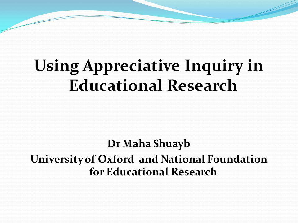 Using Appreciative Inquiry in Educational Research Dr Maha Shuayb University of Oxford and National Foundation for Educational Research