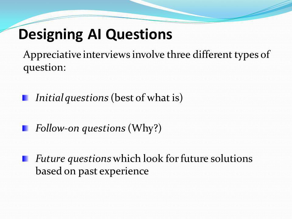 Designing AI Questions Appreciative interviews involve three different types of question: Initial questions (best of what is) Follow-on questions (Why