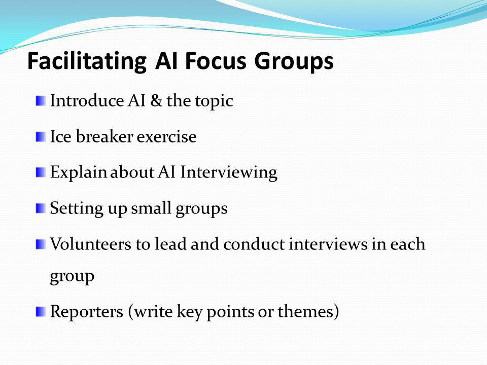 Facilitating AI Focus Groups Introduce AI & the topic Ice breaker exercise Explain about AI Interviewing Setting up small groups Volunteers to lead an