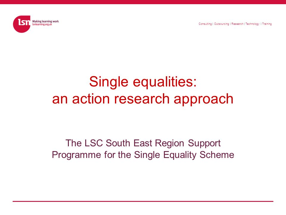 Consulting | Outsourcing | Research | Technology | Training Single equalities: an action research approach The LSC South East Region Support Programme for the Single Equality Scheme