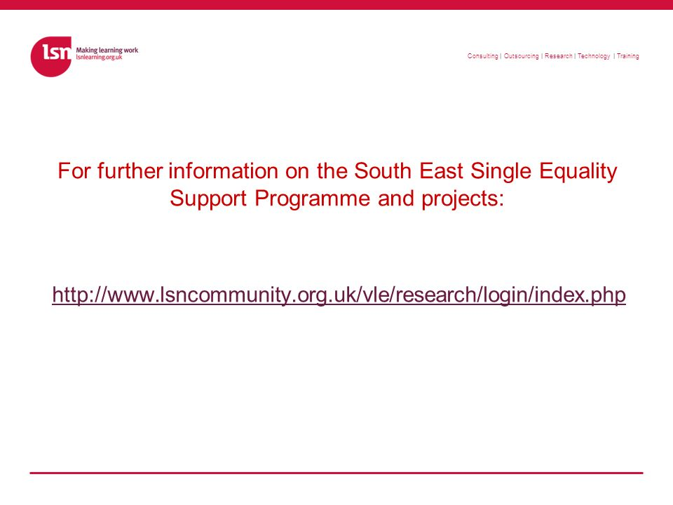 Consulting | Outsourcing | Research | Technology | Training For further information on the South East Single Equality Support Programme and projects: http://www.lsncommunity.org.uk/vle/research/login/index.php
