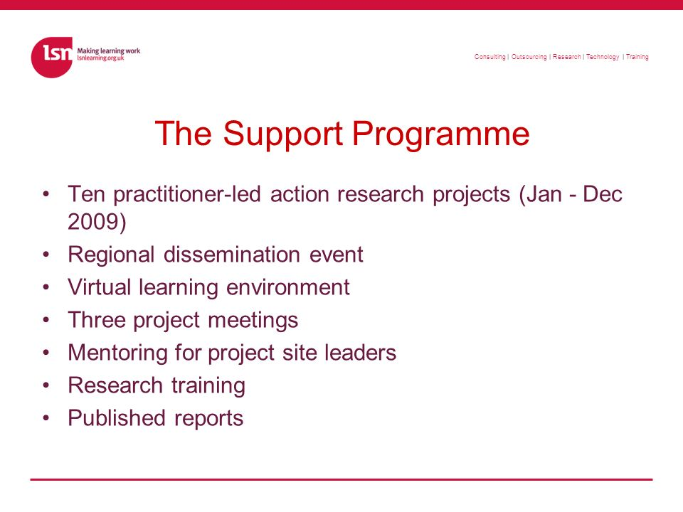 Consulting | Outsourcing | Research | Technology | Training The Support Programme Ten practitioner-led action research projects (Jan - Dec 2009) Regional dissemination event Virtual learning environment Three project meetings Mentoring for project site leaders Research training Published reports