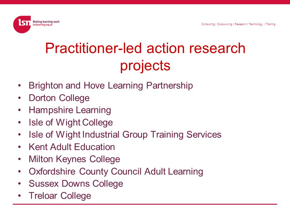 Consulting | Outsourcing | Research | Technology | Training Practitioner-led action research projects Brighton and Hove Learning Partnership Dorton College Hampshire Learning Isle of Wight College Isle of Wight Industrial Group Training Services Kent Adult Education Milton Keynes College Oxfordshire County Council Adult Learning Sussex Downs College Treloar College