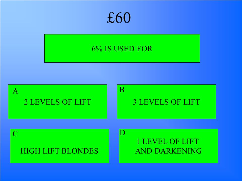 6% IS USED FOR 2 LEVELS OF LIFT HIGH LIFT BLONDES 1 LEVEL OF LIFT AND DARKENING 3 LEVELS OF LIFT A B D C £60