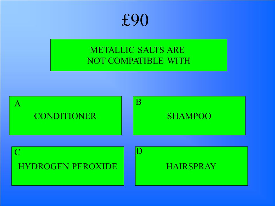 METALLIC SALTS ARE NOT COMPATIBLE WITH CONDITIONER HYDROGEN PEROXIDEHAIRSPRAY SHAMPOO A B D C £90