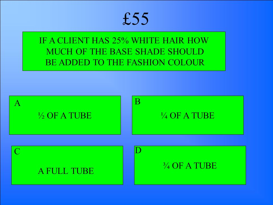IF A CLIENT HAS 25% WHITE HAIR HOW MUCH OF THE BASE SHADE SHOULD BE ADDED TO THE FASHION COLOUR ½ OF A TUBE A FULL TUBE ¾ OF A TUBE ¼ OF A TUBE A B D