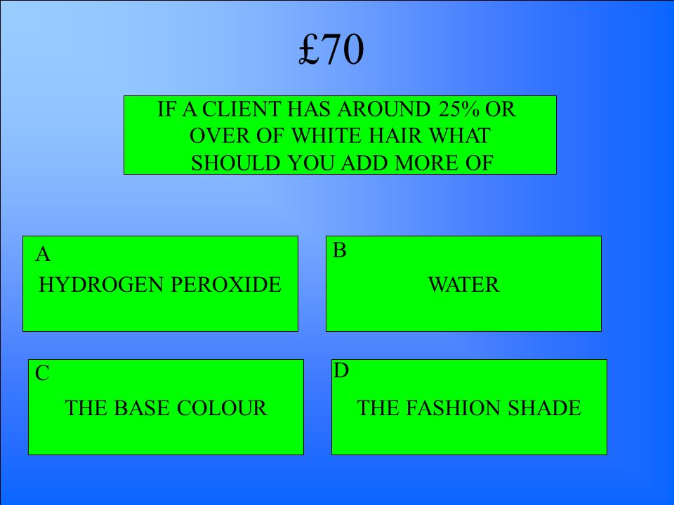 IF A CLIENT HAS AROUND 25% OR OVER OF WHITE HAIR WHAT SHOULD YOU ADD MORE OF HYDROGEN PEROXIDE THE BASE COLOURTHE FASHION SHADE WATER A B D C £70