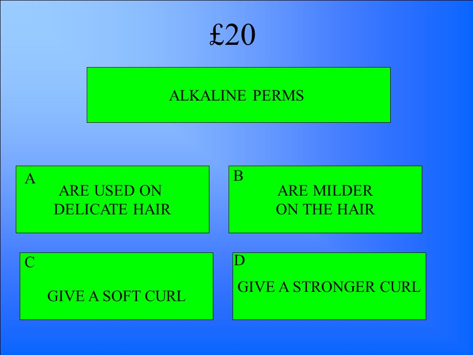 ALKALINE PERMS ARE USED ON DELICATE HAIR GIVE A SOFT CURL GIVE A STRONGER CURL ARE MILDER ON THE HAIR A B D C £20