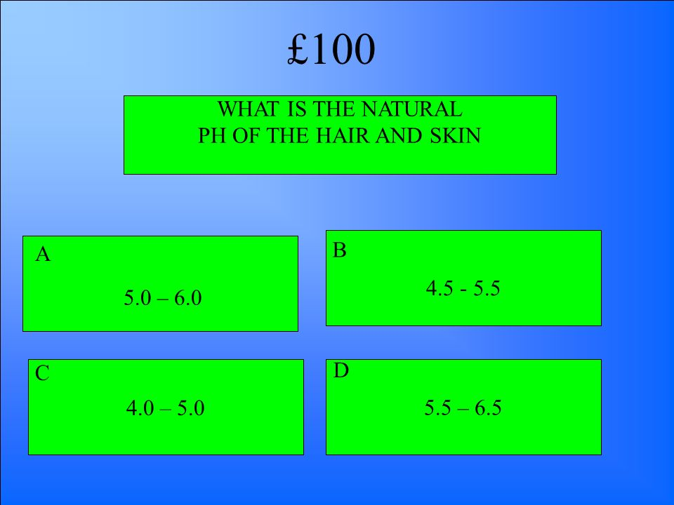 WHAT IS THE NATURAL PH OF THE HAIR AND SKIN 5.0 – 6.0 4.5 - 5.5 4.0 – 5.05.5 – 6.5 A B D C £100