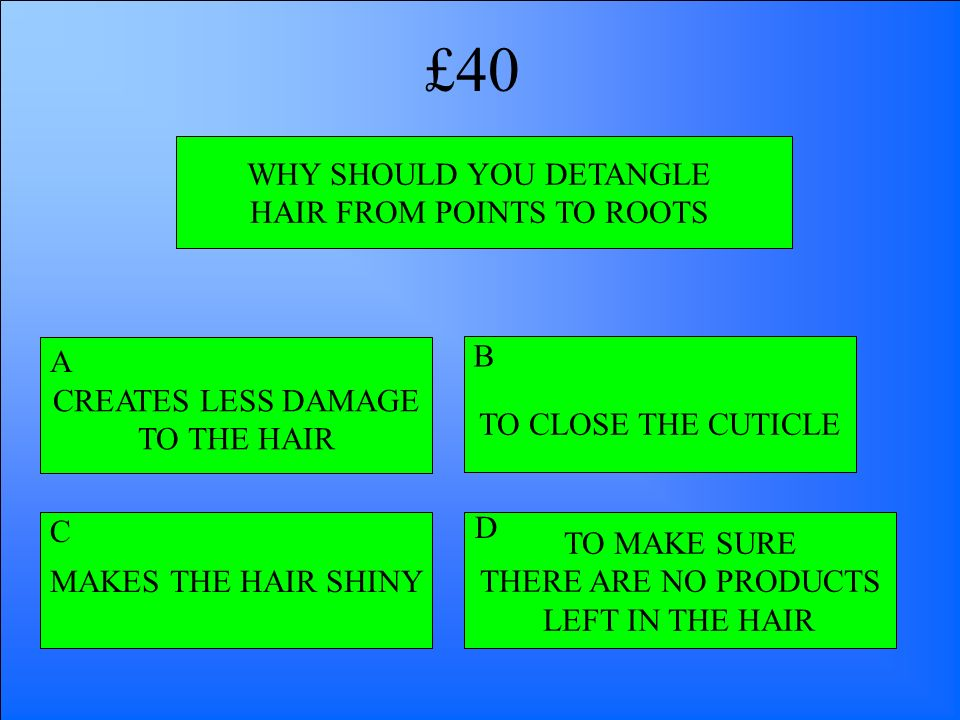 WHY SHOULD YOU DETANGLE HAIR FROM POINTS TO ROOTS TO MAKE SURE THERE ARE NO PRODUCTS LEFT IN THE HAIR CREATES LESS DAMAGE TO THE HAIR MAKES THE HAIR S