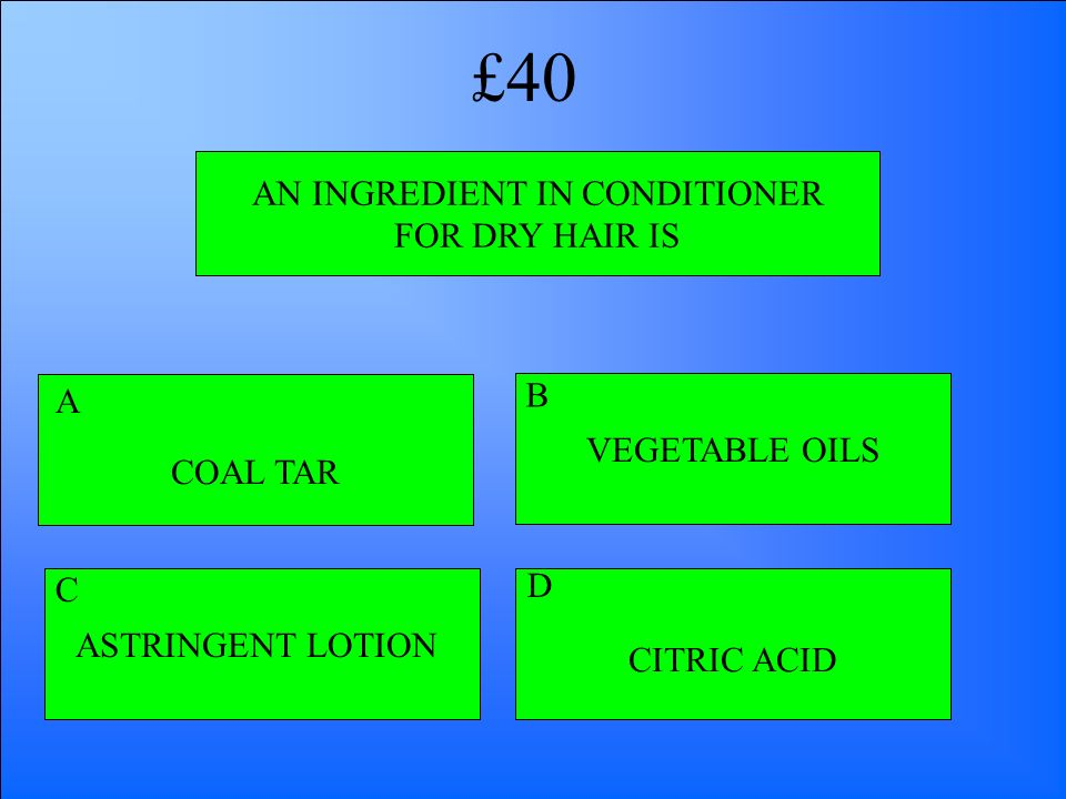 AN INGREDIENT IN CONDITIONER FOR DRY HAIR IS COAL TAR CITRIC ACID ASTRINGENT LOTION VEGETABLE OILS A B D C £40