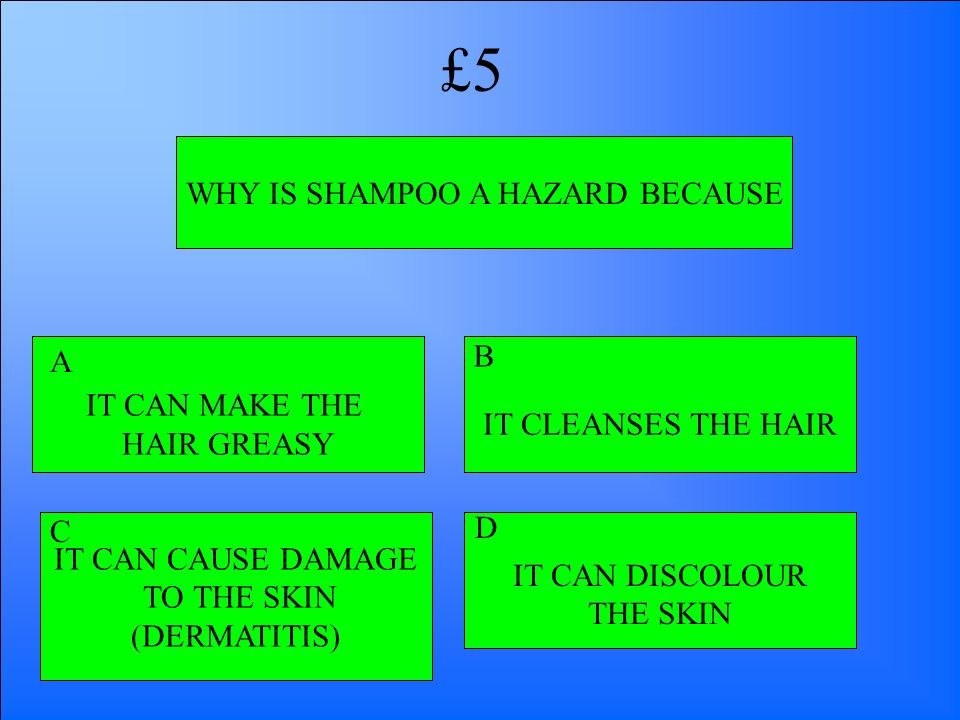 WHY IS SHAMPOO A HAZARD BECAUSE IT CAN MAKE THE HAIR GREASY IT CAN DISCOLOUR THE SKIN IT CAN CAUSE DAMAGE TO THE SKIN (DERMATITIS) IT CLEANSES THE HAI