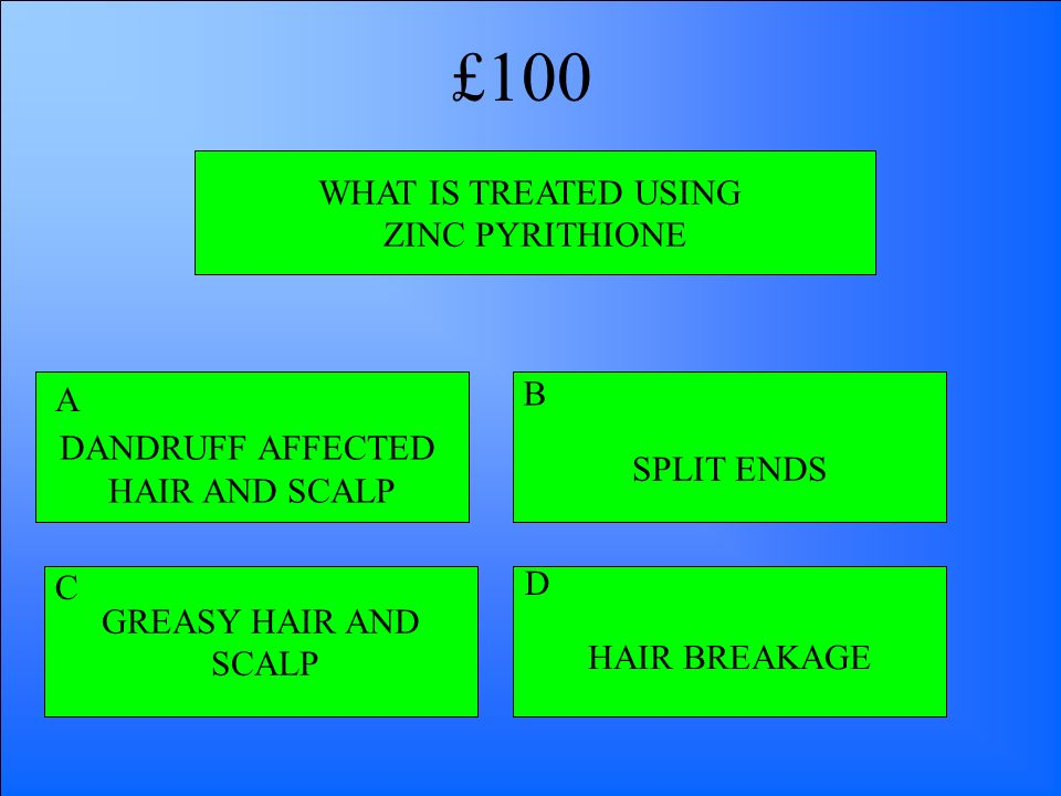 WHAT IS TREATED USING ZINC PYRITHIONE DANDRUFF AFFECTED HAIR AND SCALP HAIR BREAKAGE GREASY HAIR AND SCALP SPLIT ENDS A B D C £100