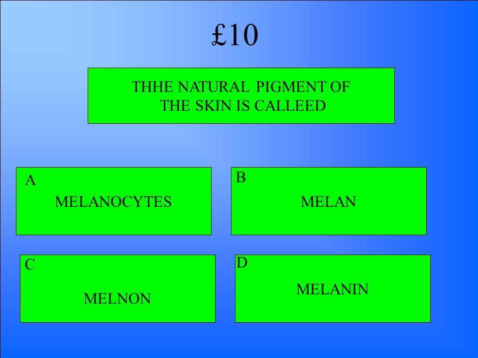 THHE NATURAL PIGMENT OF THE SKIN IS CALLEED MELANOCYTES MELNON MELANIN MELAN A B D C £10