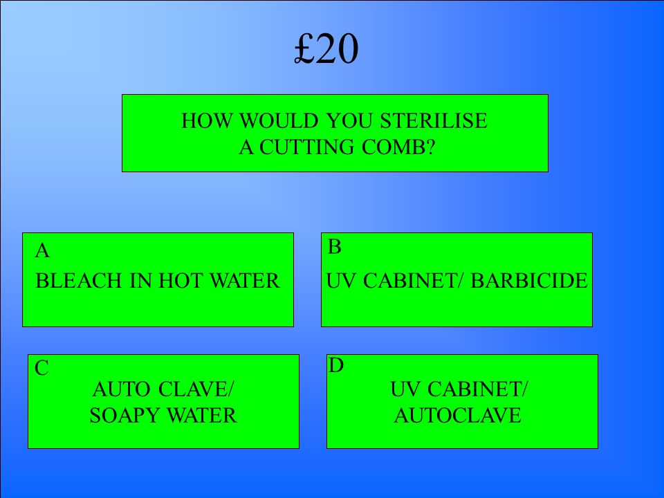 HOW WOULD YOU STERILISE A CUTTING COMB? BLEACH IN HOT WATER AUTO CLAVE/ SOAPY WATER UV CABINET/ AUTOCLAVE UV CABINET/ BARBICIDE A B D C £20