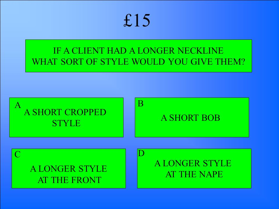 IF A CLIENT HAD A LONGER NECKLINE WHAT SORT OF STYLE WOULD YOU GIVE THEM? A SHORT CROPPED STYLE A LONGER STYLE AT THE FRONT A LONGER STYLE AT THE NAPE