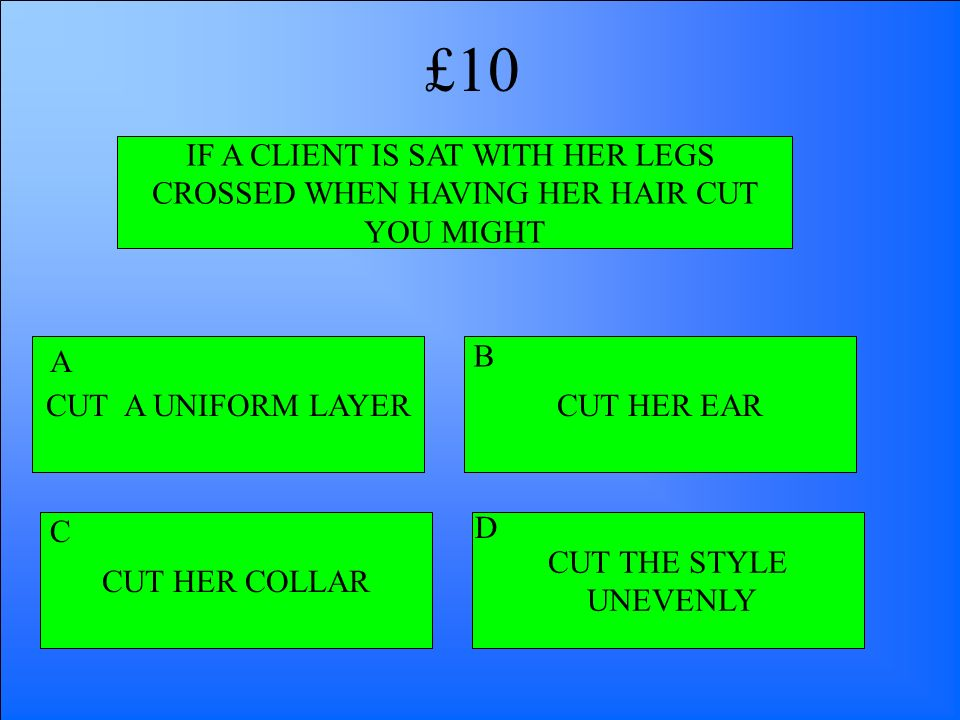IF A CLIENT IS SAT WITH HER LEGS CROSSED WHEN HAVING HER HAIR CUT YOU MIGHT CUT A UNIFORM LAYER CUT HER COLLAR CUT THE STYLE UNEVENLY CUT HER EAR A B