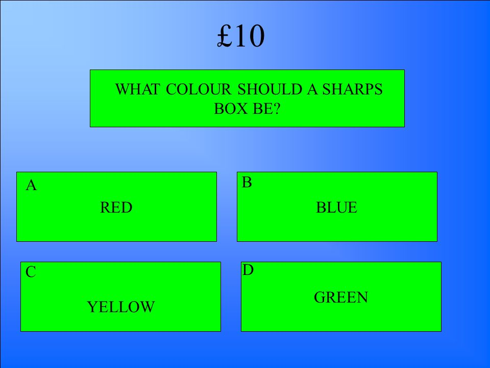 WHAT COLOUR SHOULD A SHARPS BOX BE? RED YELLOW GREEN BLUE A B D C £10