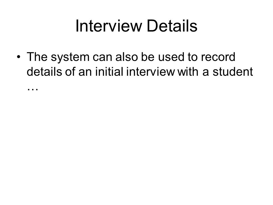 Interview Details The system can also be used to record details of an initial interview with a student …