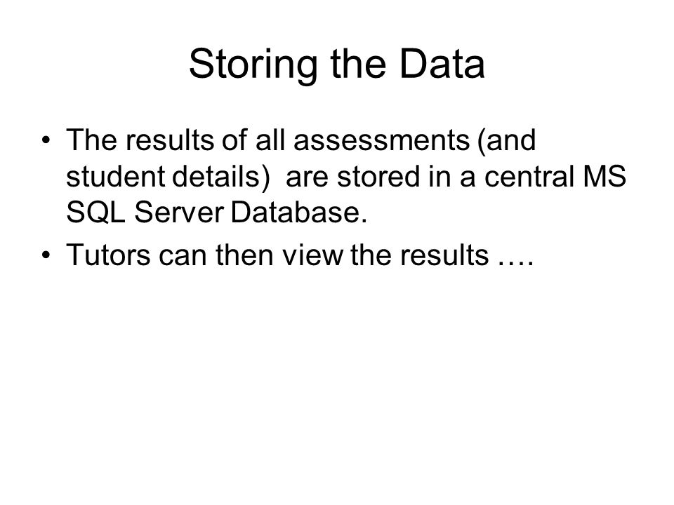 Storing the Data The results of all assessments (and student details) are stored in a central MS SQL Server Database. Tutors can then view the results