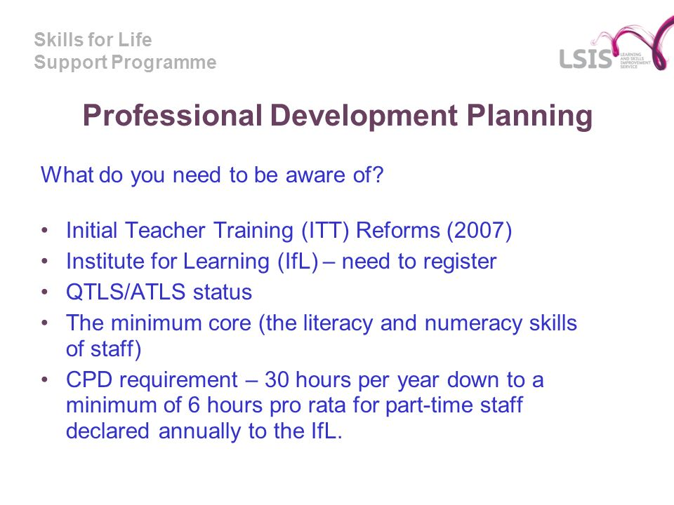 Skills for Life Support Programme Professional Development Planning What do you need to be aware of.
