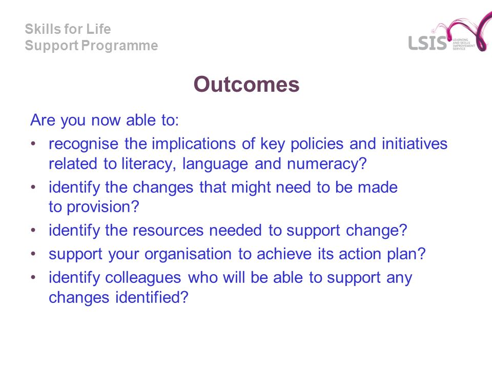 Skills for Life Support Programme Outcomes Are you now able to: recognise the implications of key policies and initiatives related to literacy, language and numeracy.