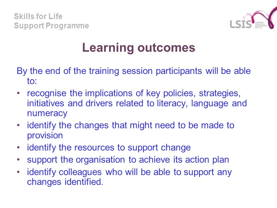 Skills for Life Support Programme Learning outcomes By the end of the training session participants will be able to: recognise the implications of key policies, strategies, initiatives and drivers related to literacy, language and numeracy identify the changes that might need to be made to provision identify the resources to support change support the organisation to achieve its action plan identify colleagues who will be able to support any changes identified.