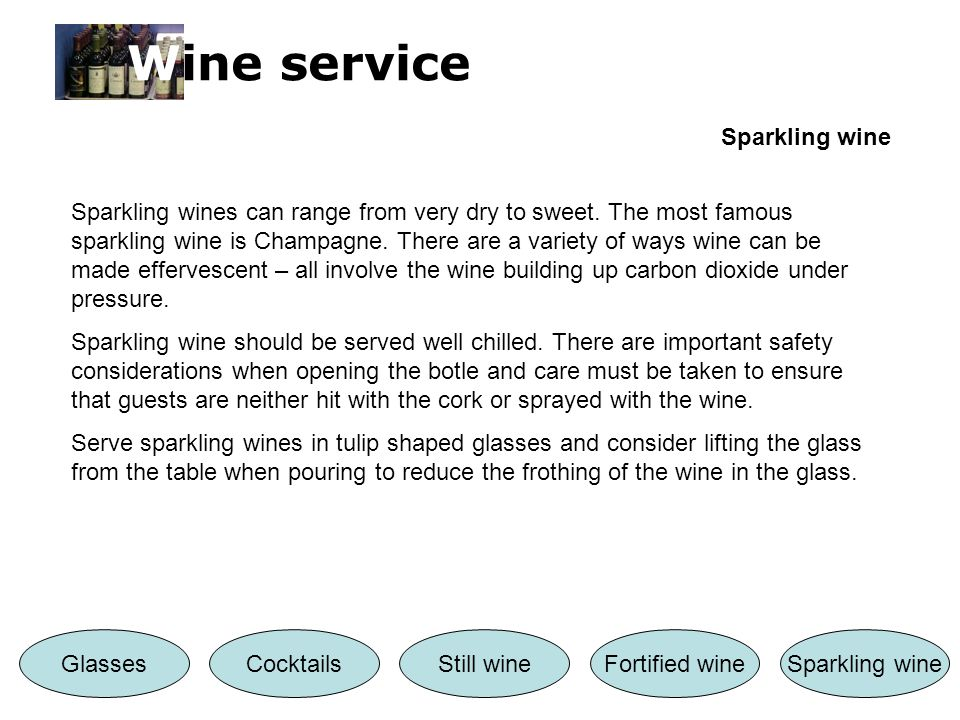Wine service Sparkling wine CocktailsStill wineFortified wineSparkling wineGlasses Sparkling wines can range from very dry to sweet.