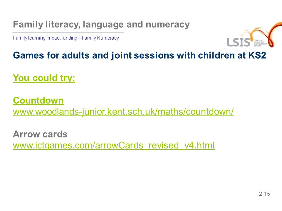 Family literacy, language and numeracy Family learning impact funding – Family Numeracy Games for adults and joint sessions with children at KS2 You c