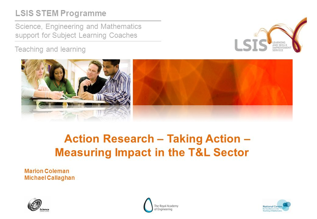 LSIS STEM Programme Science, Engineering and Mathematics support for Subject Learning Coaches Teaching and learning Action Research – Taking Action – Measuring Impact in the T&L Sector Marion Coleman Michael Callaghan