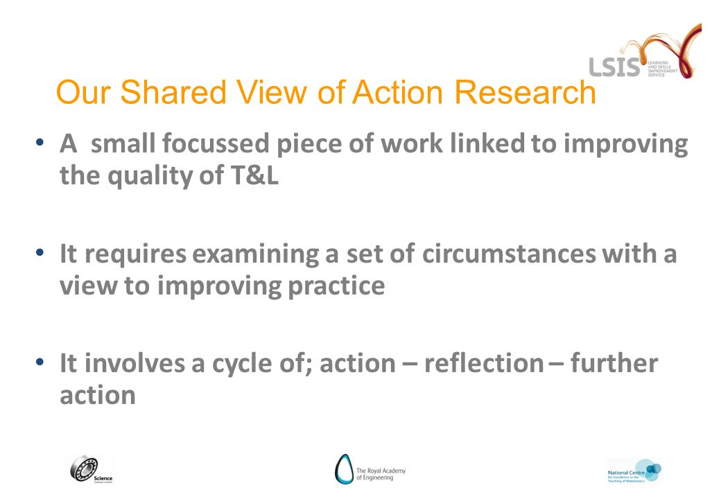 A small focussed piece of work linked to improving the quality of T&L It requires examining a set of circumstances with a view to improving practice It involves a cycle of; action – reflection – further action Our Shared View of Action Research