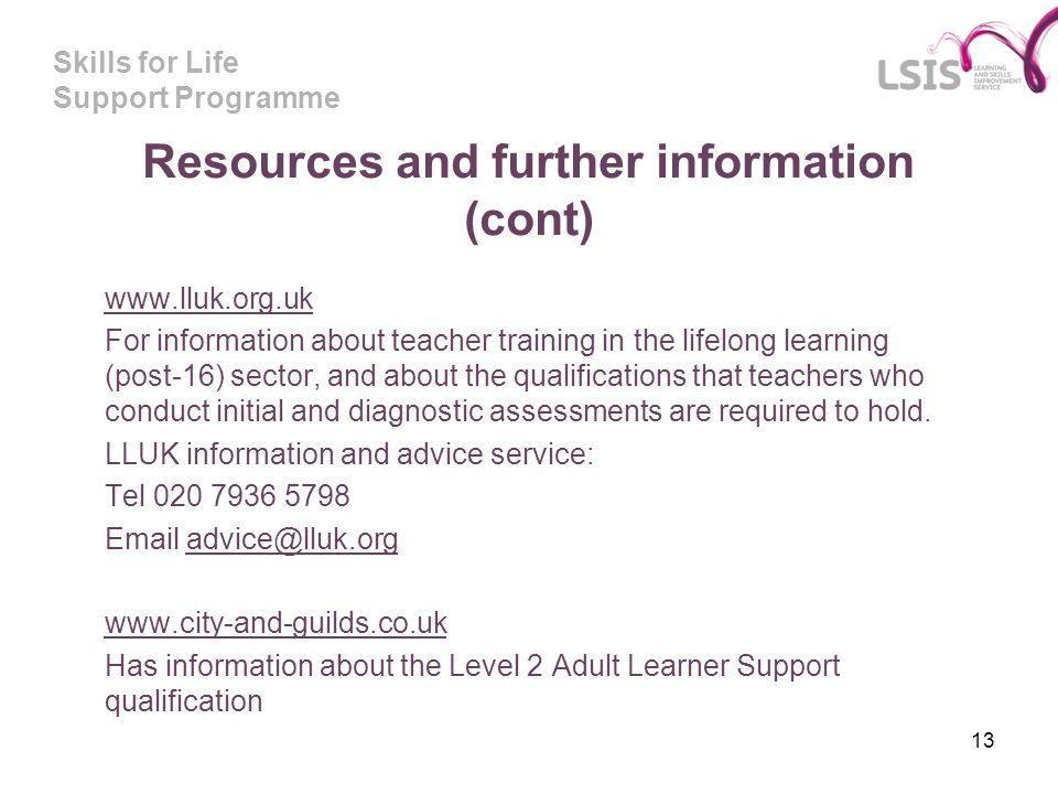 Skills for Life Support Programme 13 Resources and further information (cont) www.lluk.org.uk For information about teacher training in the lifelong learning (post-16) sector, and about the qualifications that teachers who conduct initial and diagnostic assessments are required to hold.
