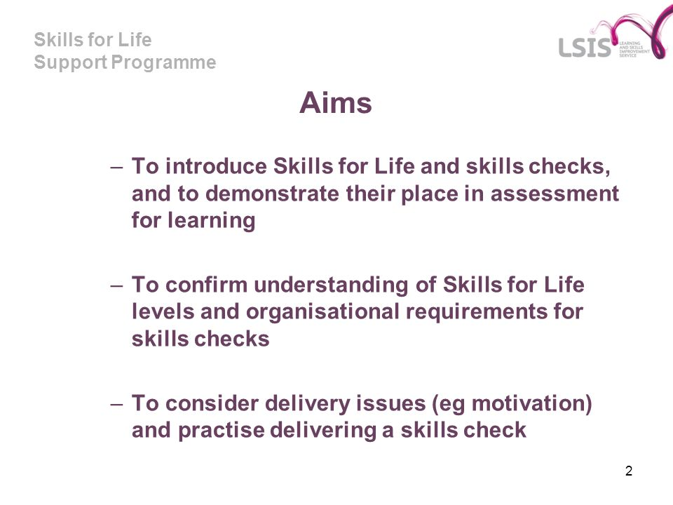 Skills for Life Support Programme 2 Aims –To introduce Skills for Life and skills checks, and to demonstrate their place in assessment for learning –To confirm understanding of Skills for Life levels and organisational requirements for skills checks –To consider delivery issues (eg motivation) and practise delivering a skills check