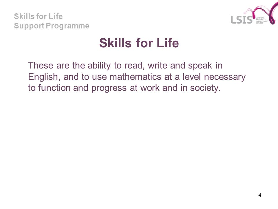 Skills for Life Support Programme 4 Skills for Life These are the ability to read, write and speak in English, and to use mathematics at a level necessary to function and progress at work and in society.