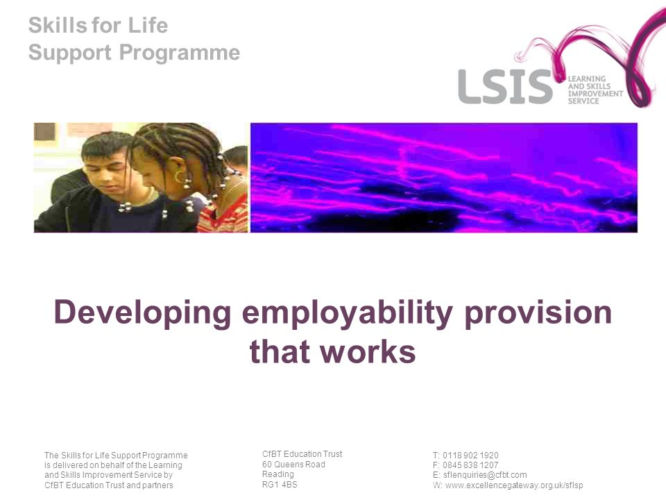 Skills for Life Support Programme T: 0118 902 1920 F: 0845 838 1207 E: sflenquiries@cfbt.com W: www.excellencegateway.org.uk/sflsp The Skills for Life Support Programme is delivered on behalf of the Learning and Skills Improvement Service by CfBT Education Trust and partners CfBT Education Trust 60 Queens Road Reading RG1 4BS Developing employability provision that works