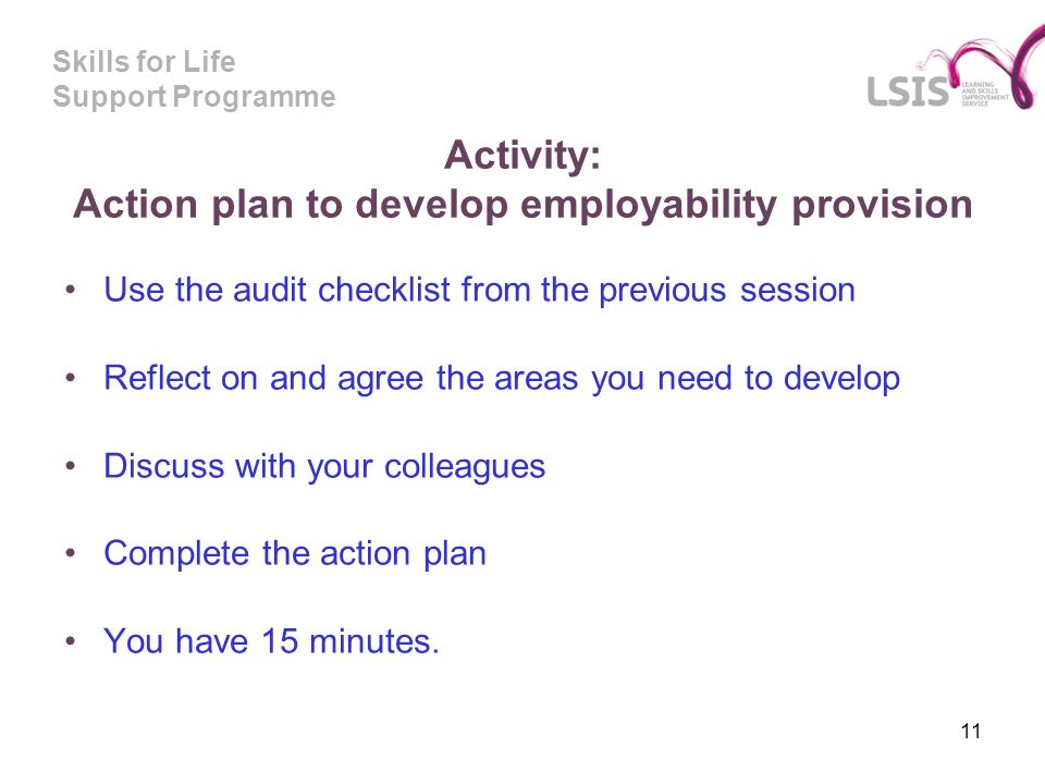 Skills for Life Support Programme Activity: Action plan to develop employability provision Use the audit checklist from the previous session Reflect on and agree the areas you need to develop Discuss with your colleagues Complete the action plan You have 15 minutes.