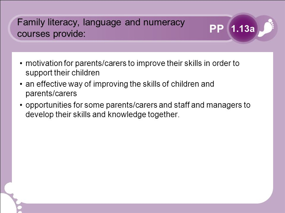 PP Family literacy, language and numeracy courses provide: motivation for parents/carers to improve their skills in order to support their children an effective way of improving the skills of children and parents/carers opportunities for some parents/carers and staff and managers to develop their skills and knowledge together.