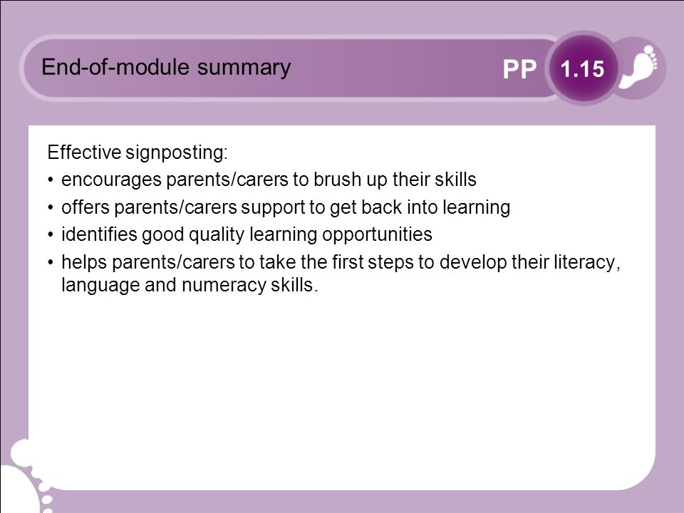 PP End-of-module summary Effective signposting: encourages parents/carers to brush up their skills offers parents/carers support to get back into learning identifies good quality learning opportunities helps parents/carers to take the first steps to develop their literacy, language and numeracy skills.
