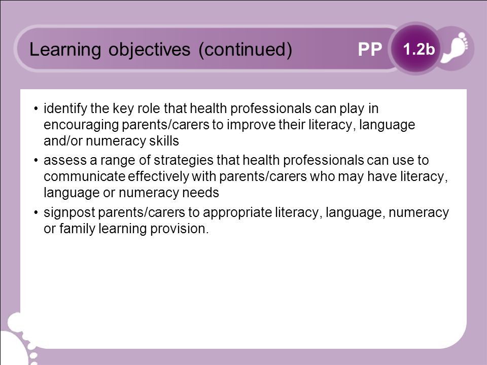 PP Learning objectives (continued) identify the key role that health professionals can play in encouraging parents/carers to improve their literacy, language and/or numeracy skills assess a range of strategies that health professionals can use to communicate effectively with parents/carers who may have literacy, language or numeracy needs signpost parents/carers to appropriate literacy, language, numeracy or family learning provision.