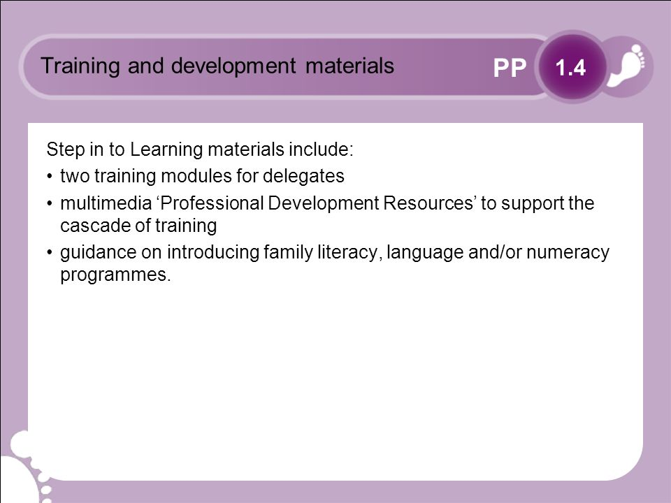 PP Training and development materials Step in to Learning materials include: two training modules for delegates multimedia Professional Development Resources to support the cascade of training guidance on introducing family literacy, language and/or numeracy programmes.