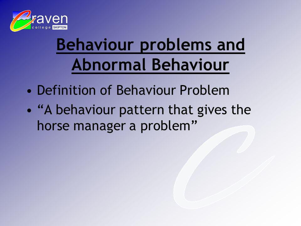 Behaviour problems and Abnormal Behaviour Definition of Behaviour Problem A behaviour pattern that gives the horse manager a problem