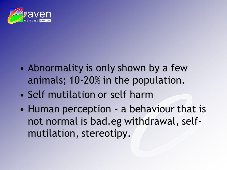 Abnormality is only shown by a few animals; 10-20% in the population. Self mutilation or self harm Human perception – a behaviour that is not normal i