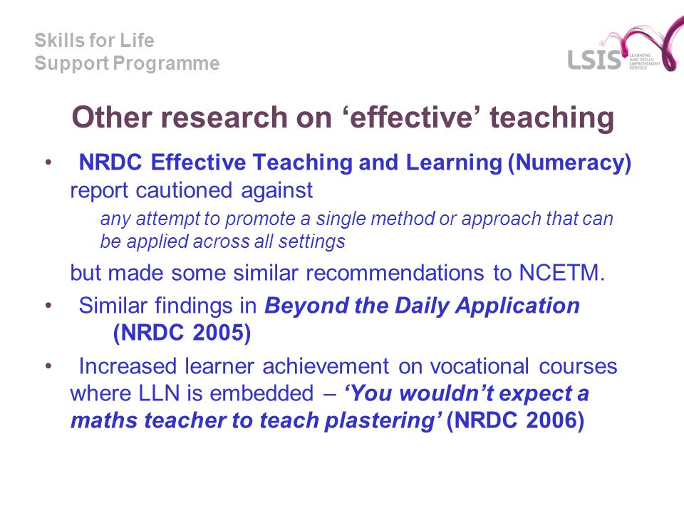 Skills for Life Support Programme Other research on effective teaching NRDC Effective Teaching and Learning (Numeracy) report cautioned against any attempt to promote a single method or approach that can be applied across all settings but made some similar recommendations to NCETM.