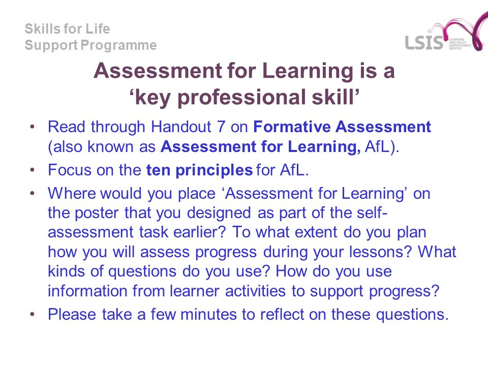 Skills for Life Support Programme Assessment for Learning is a key professional skill Read through Handout 7 on Formative Assessment (also known as Assessment for Learning, AfL).