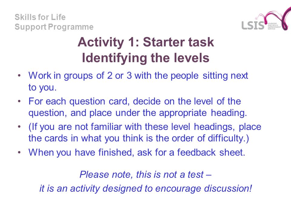 Skills for Life Support Programme Activity 1: Starter task Identifying the levels Work in groups of 2 or 3 with the people sitting next to you.