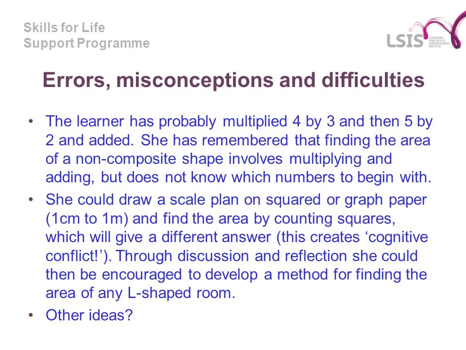Skills for Life Support Programme Errors, misconceptions and difficulties The learner has probably multiplied 4 by 3 and then 5 by 2 and added.