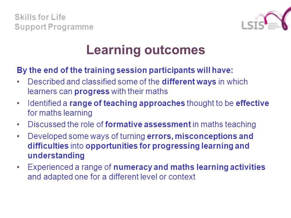 Skills for Life Support Programme Learning outcomes By the end of the training session participants will have: Described and classified some of the different ways in which learners can progress with their maths Identified a range of teaching approaches thought to be effective for maths learning Discussed the role of formative assessment in maths teaching Developed some ways of turning errors, misconceptions and difficulties into opportunities for progressing learning and understanding Experienced a range of numeracy and maths learning activities and adapted one for a different level or context