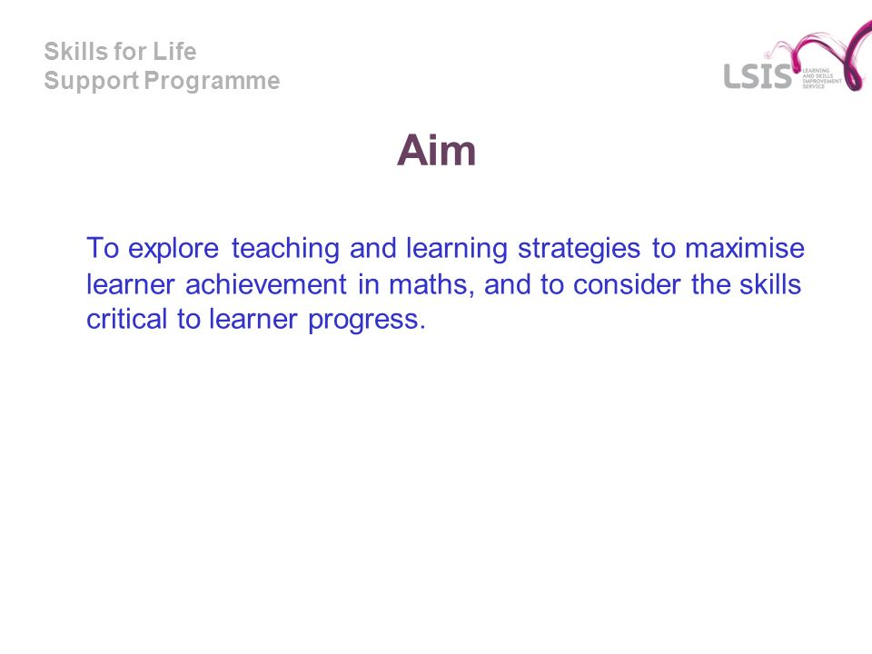Skills for Life Support Programme Aim To explore teaching and learning strategies to maximise learner achievement in maths, and to consider the skills critical to learner progress.