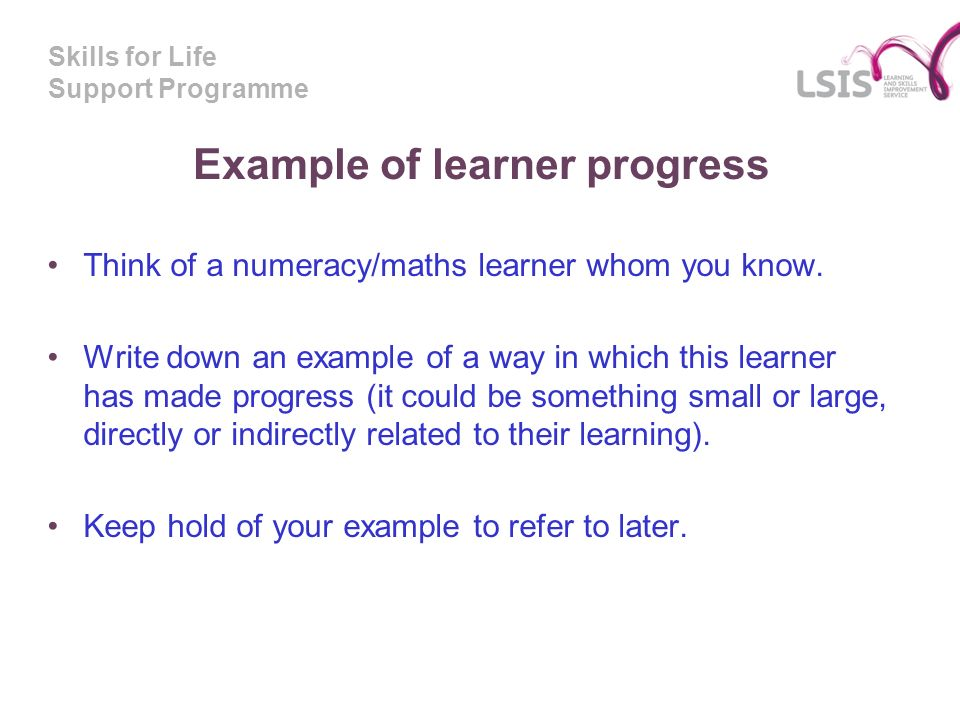 Skills for Life Support Programme Example of learner progress Think of a numeracy/maths learner whom you know.